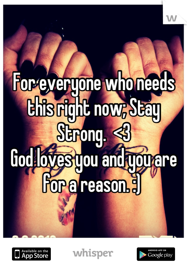 For everyone who needs this right now; Stay Strong.  <3  God loves you and you are for a reason. :)