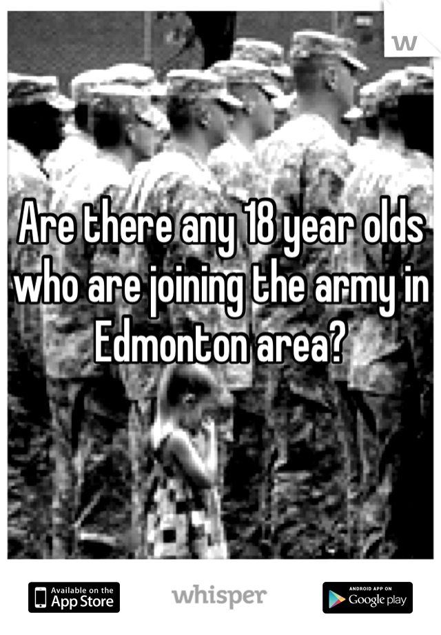 Are there any 18 year olds who are joining the army in Edmonton area?