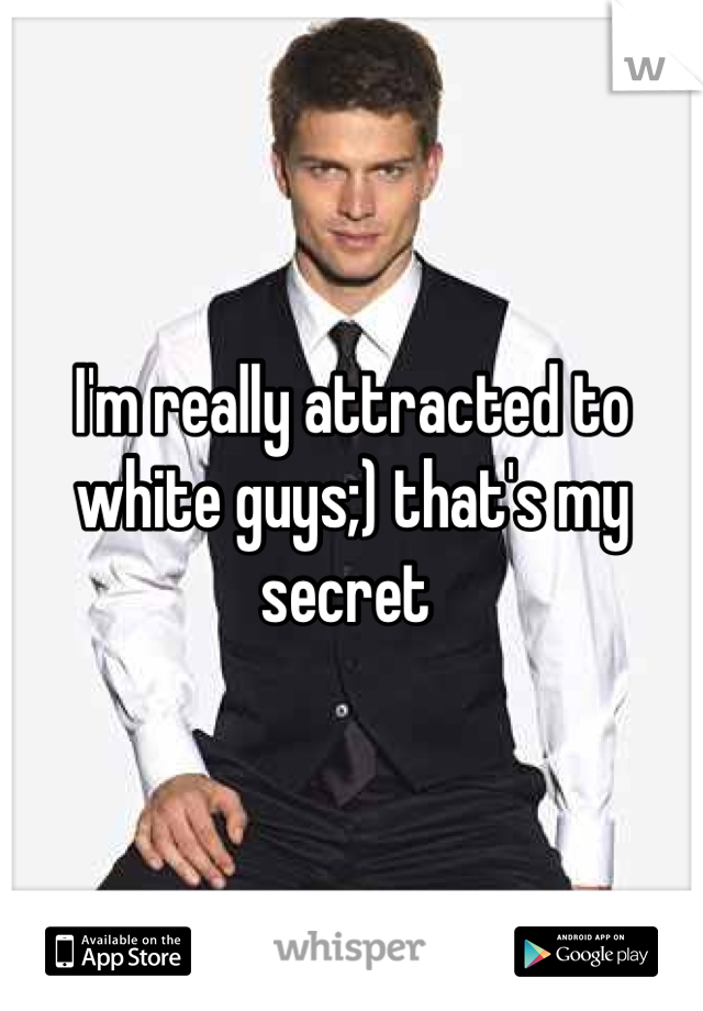I'm really attracted to white guys;) that's my secret