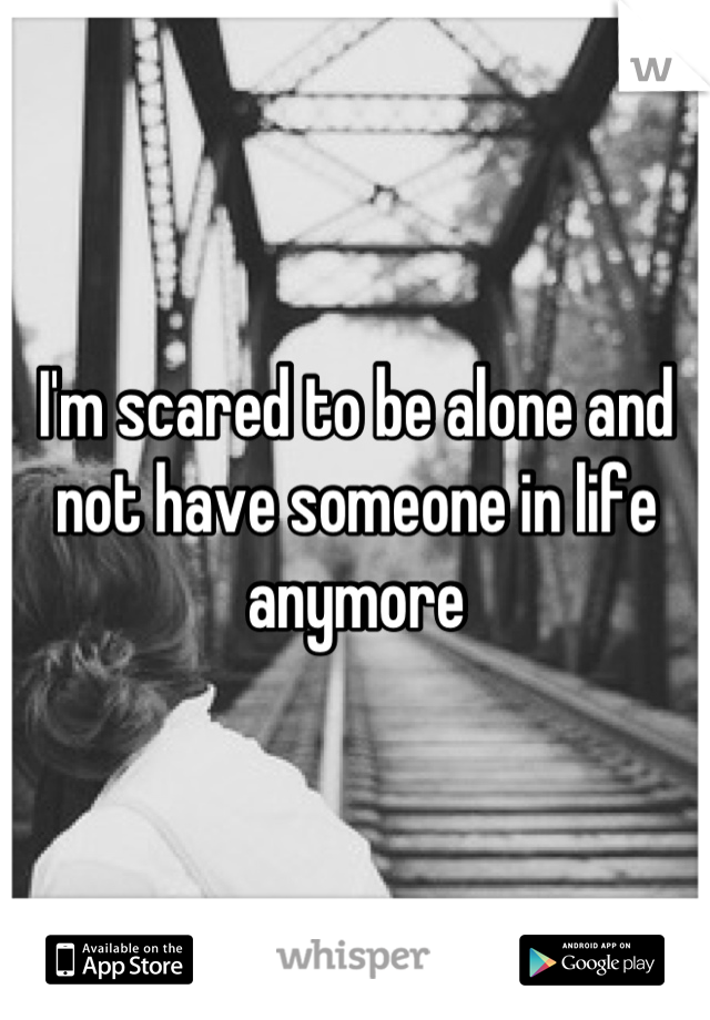 I'm scared to be alone and not have someone in life anymore