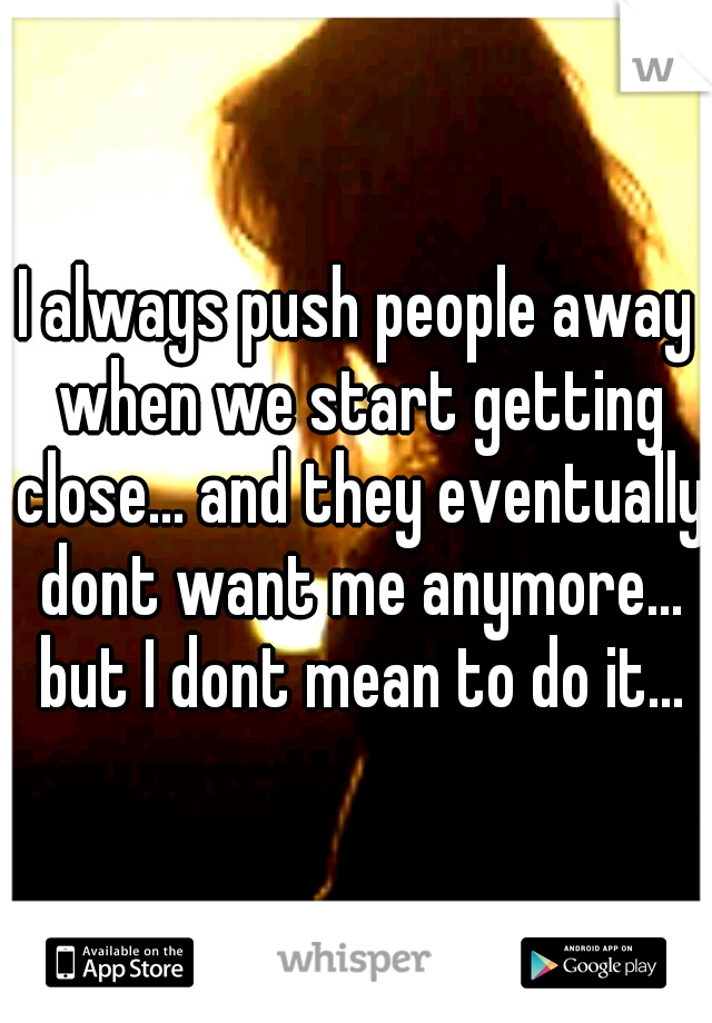 I always push people away when we start getting close... and they eventually dont want me anymore... but I dont mean to do it...