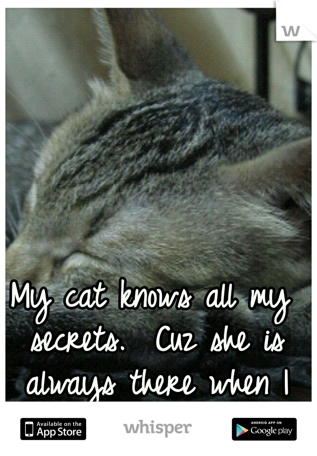 My cat knows all my secrets.  Cuz she is always there when I need someone!