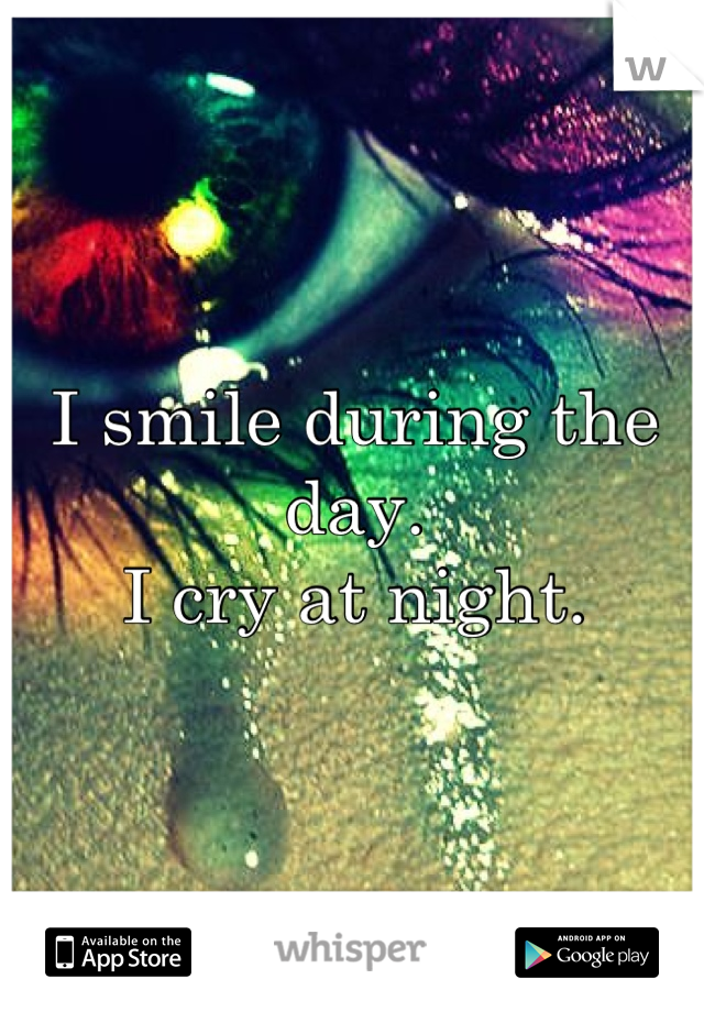 I smile during the day. I cry at night.