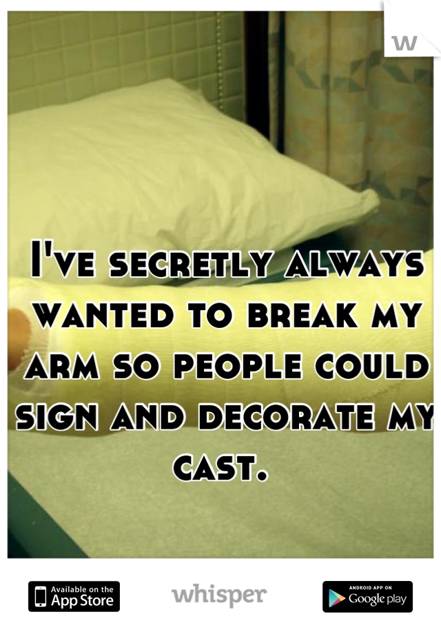 I've secretly always wanted to break my arm so people could sign and decorate my cast.