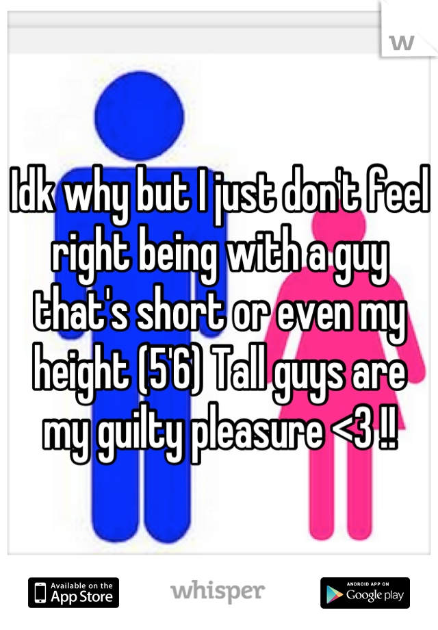 Idk why but I just don't feel right being with a guy that's short or even my height (5'6) Tall guys are my guilty pleasure <3 !!