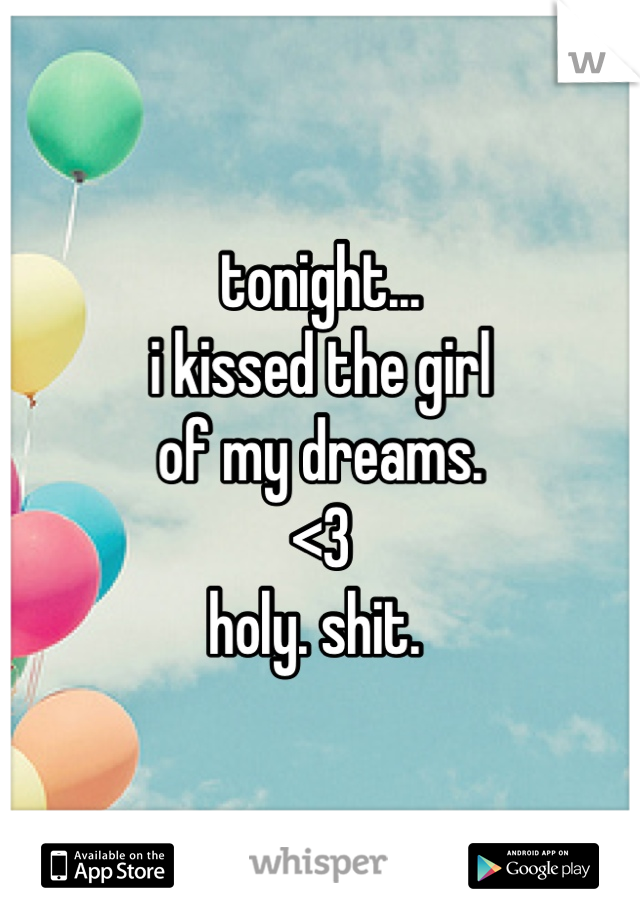 tonight... i kissed the girl  of my dreams.  <3  holy. shit.