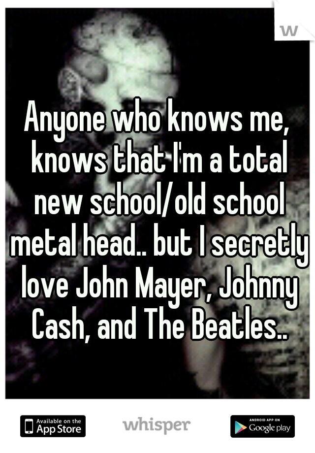 Anyone who knows me, knows that I'm a total new school/old school metal head.. but I secretly love John Mayer, Johnny Cash, and The Beatles..