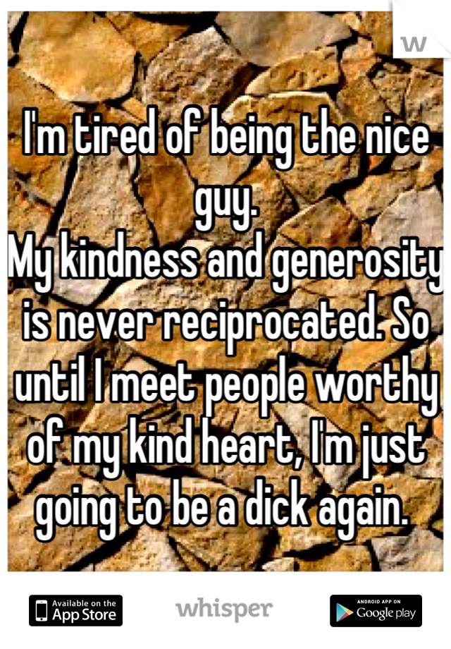 I'm tired of being the nice guy.  My kindness and generosity is never reciprocated. So until I meet people worthy of my kind heart, I'm just going to be a dick again.