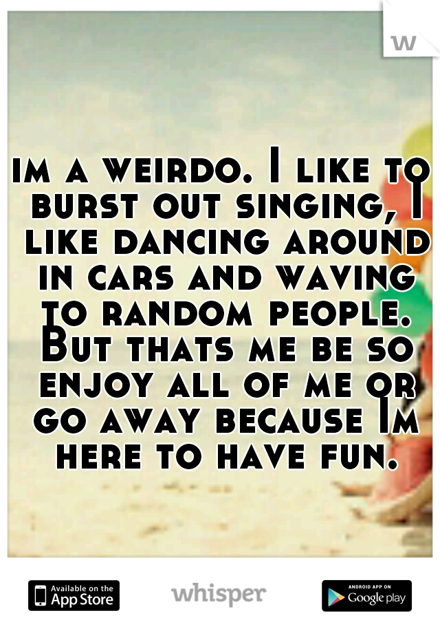 im a weirdo. I like to burst out singing, I like dancing around in cars and waving to random people. But thats me be so enjoy all of me or go away because Im here to have fun.