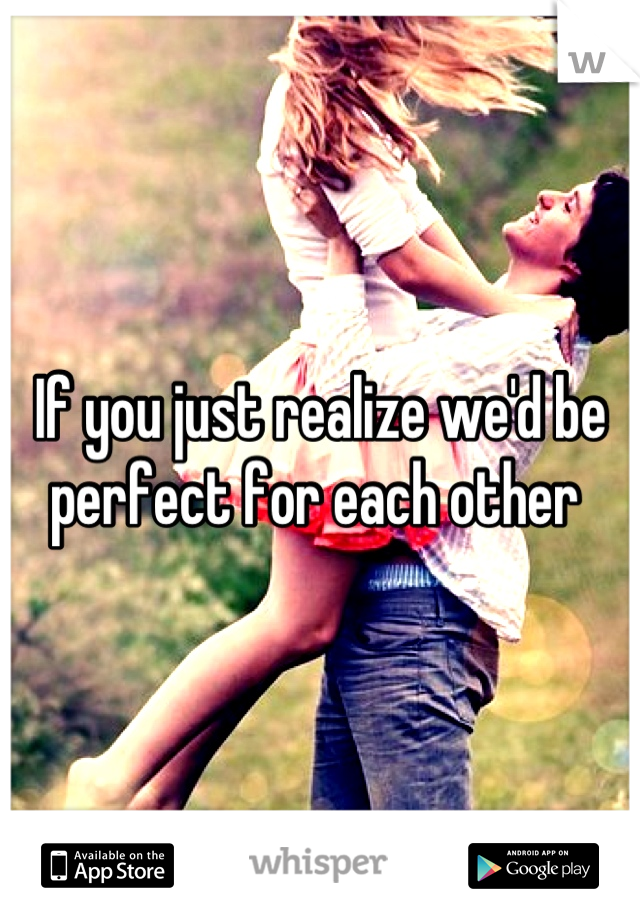 If you just realize we'd be perfect for each other