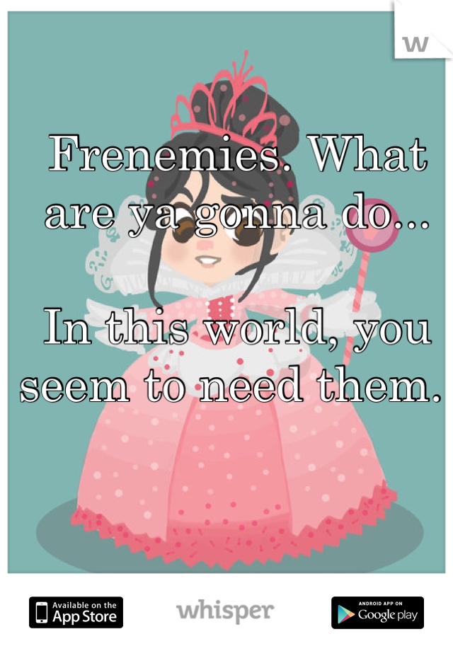 Frenemies. What are ya gonna do...  In this world, you seem to need them.