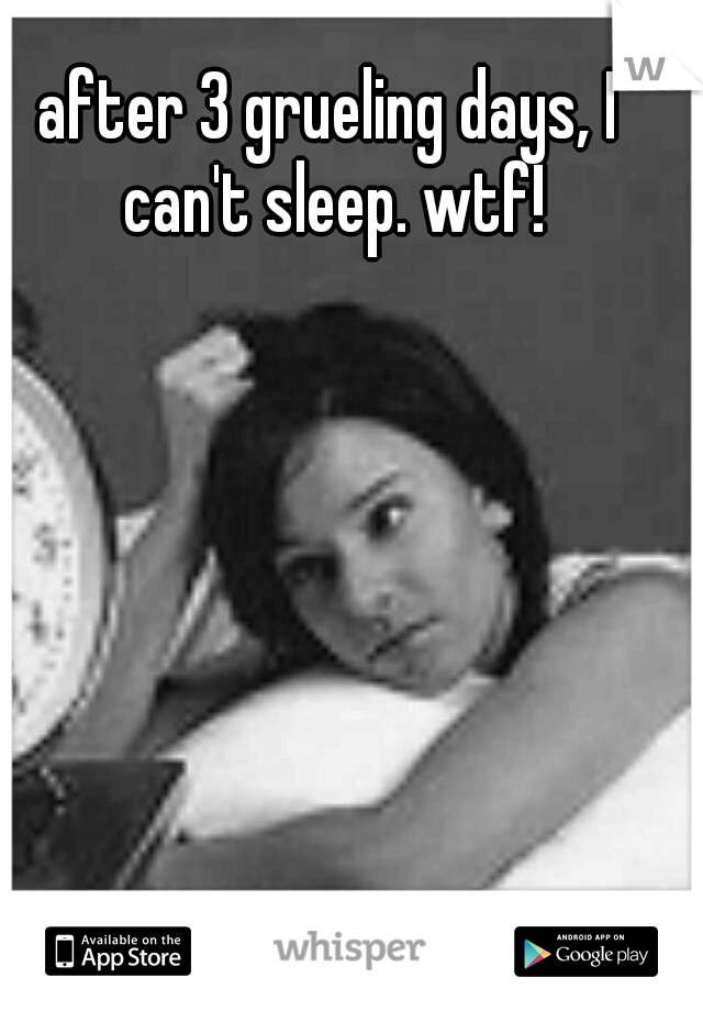 after 3 grueling days, I can't sleep. wtf!