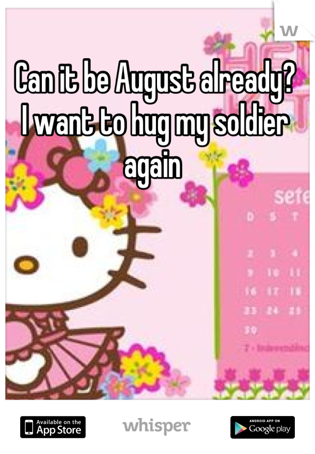 Can it be August already?  I want to hug my soldier again