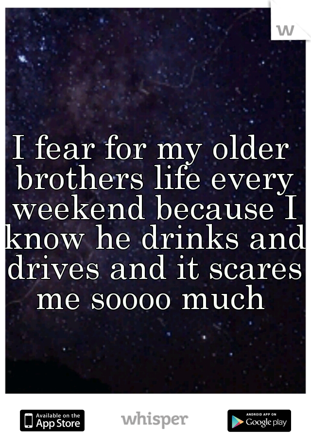 I fear for my older brothers life every weekend because I know he drinks and drives and it scares me soooo much