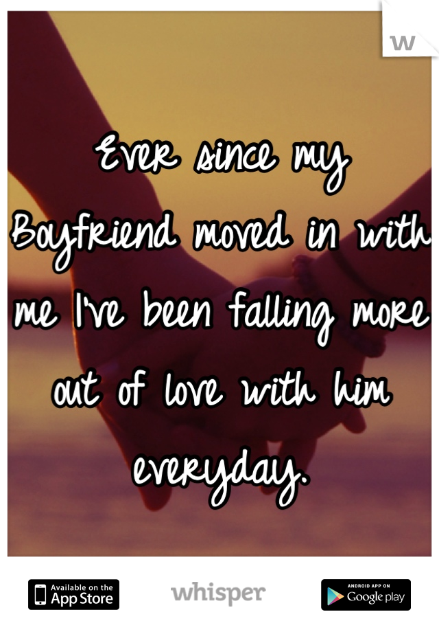 Ever since my Boyfriend moved in with me I've been falling more out of love with him everyday.
