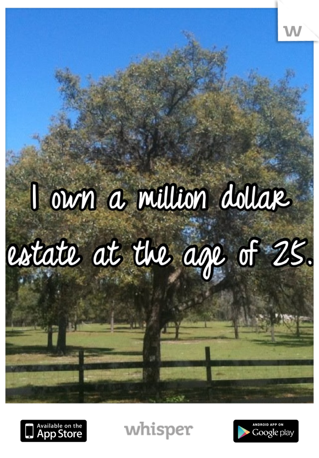 I own a million dollar estate at the age of 25.