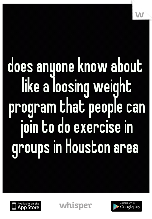 does anyone know about like a loosing weight program that people can join to do exercise in groups in Houston area