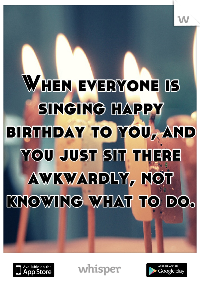 When everyone is singing happy birthday to you, and you just sit there awkwardly, not knowing what to do.