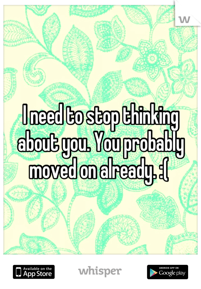 I need to stop thinking about you. You probably moved on already. :(