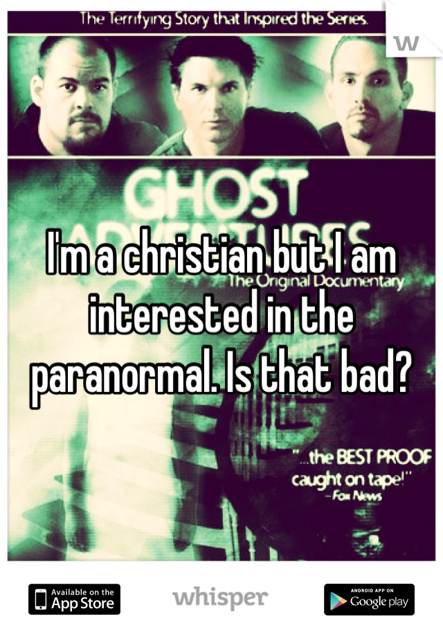 I'm a christian but I am interested in the paranormal. Is that bad?