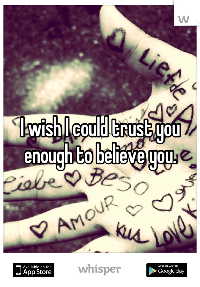I wish I could trust you enough to believe you.