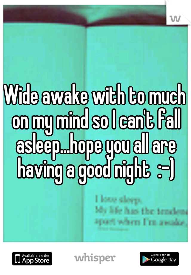 Wide awake with to much on my mind so I can't fall asleep...hope you all are having a good night  :-)