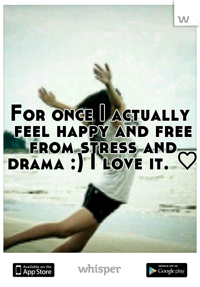 For once I actually feel happy and free from stress and drama :) I love it. ♡