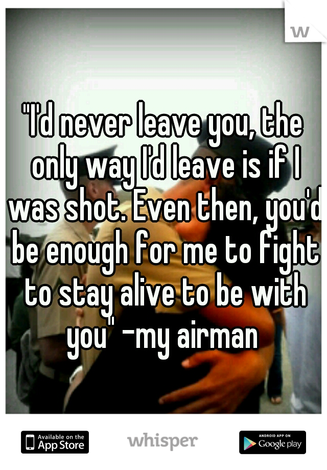 """""""I'd never leave you, the only way I'd leave is if I was shot. Even then, you'd be enough for me to fight to stay alive to be with you"""" -my airman"""
