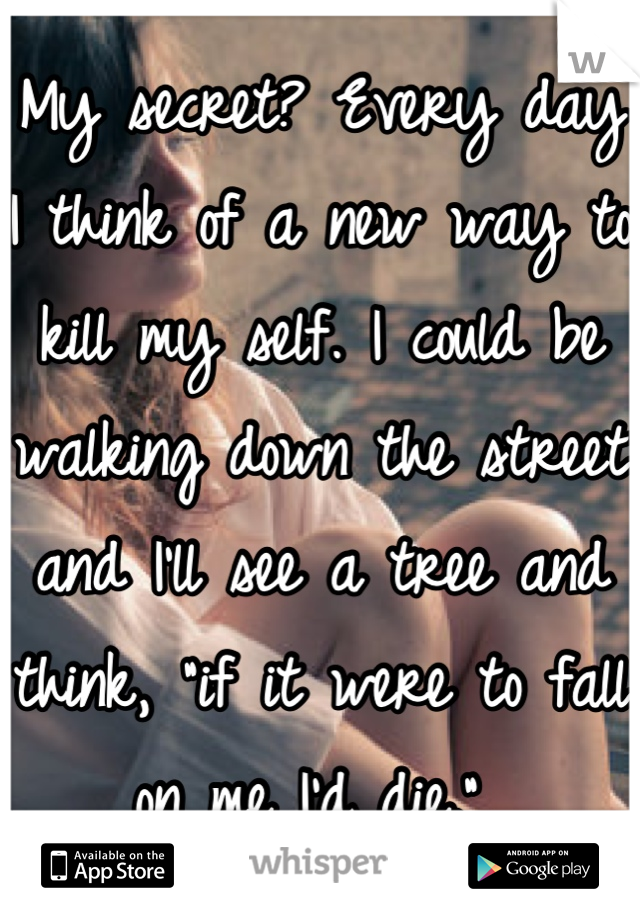 """My secret? Every day I think of a new way to kill my self. I could be walking down the street and I'll see a tree and think, """"if it were to fall on me I'd die."""""""