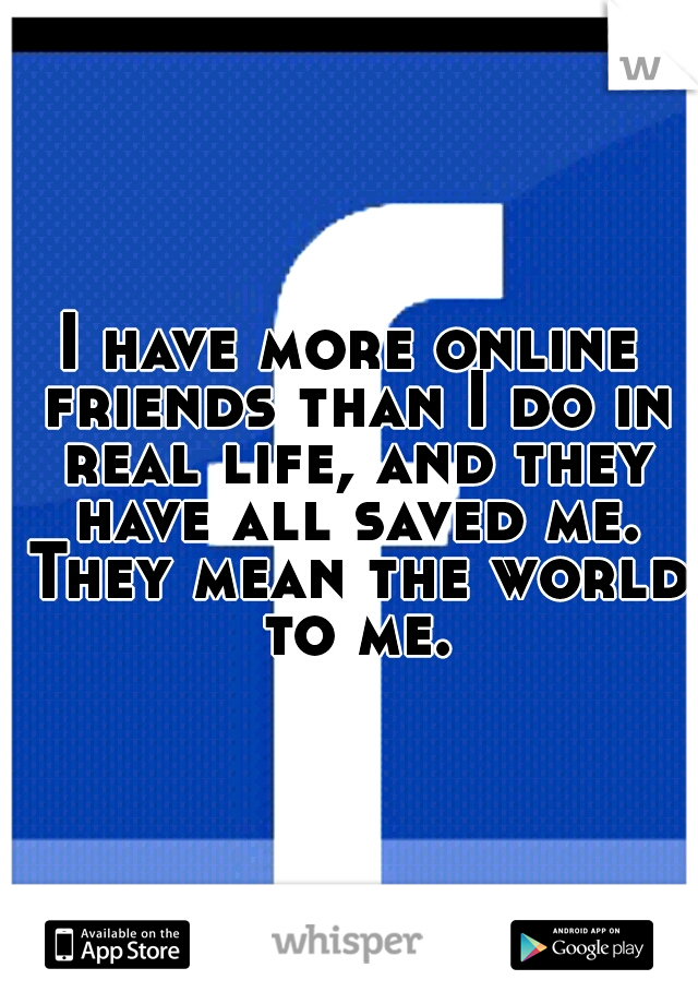 I have more online friends than I do in real life, and they have all saved me. They mean the world to me.