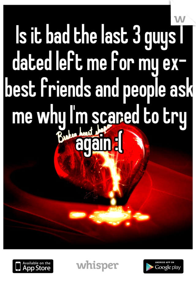 Is it bad the last 3 guys I dated left me for my ex-best friends and people ask me why I'm scared to try again :(