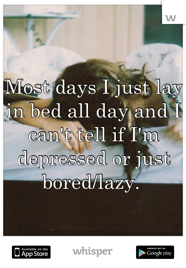 Most days I just lay in bed all day and I can't tell if I'm depressed or just bored/lazy.
