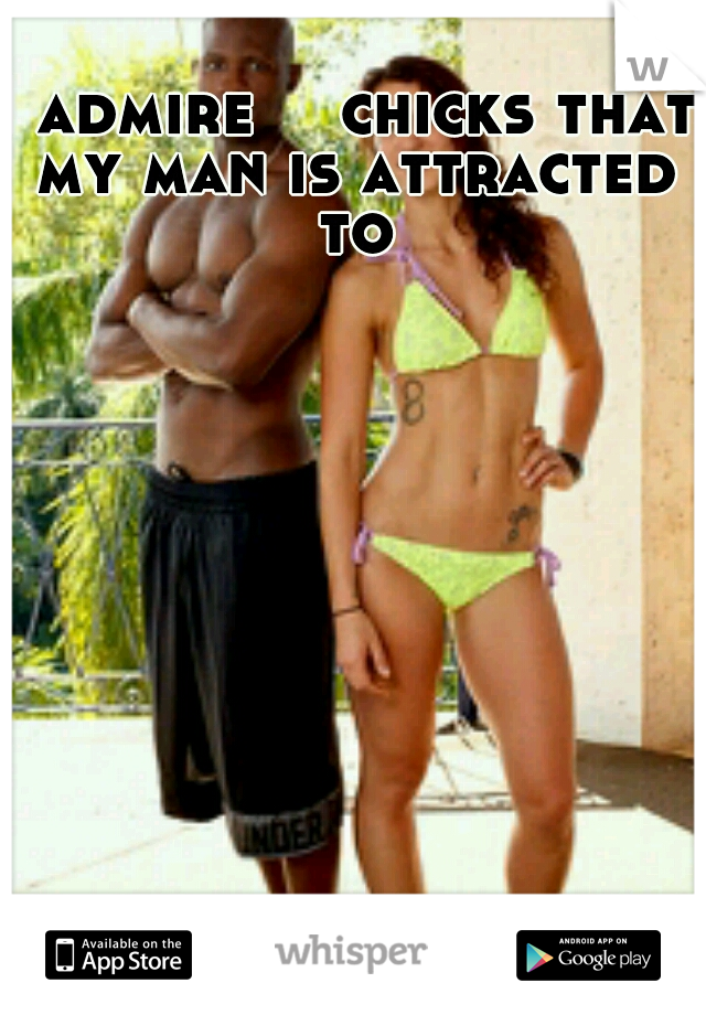 I admire   chicks that my man is attracted to