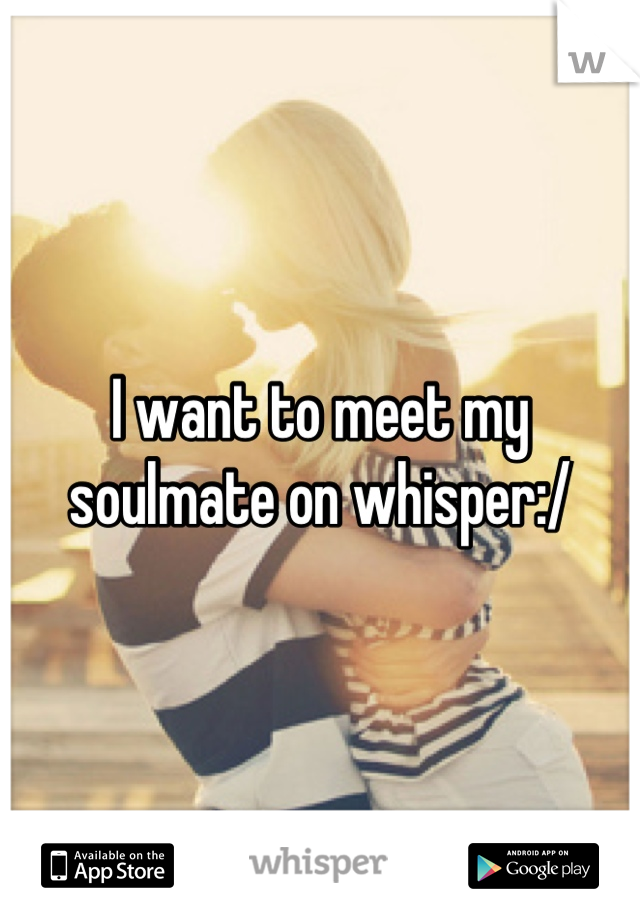 I want to meet my soulmate on whisper:/