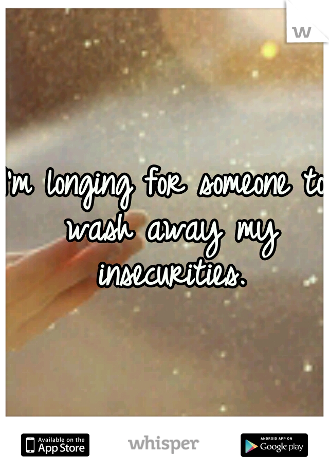 I'm longing for someone to wash away my insecurities.