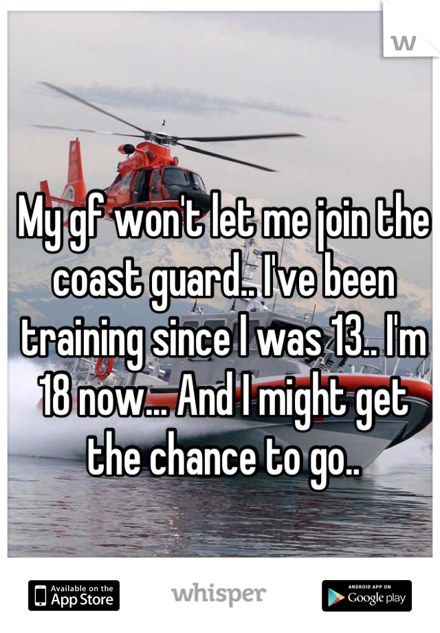 My gf won't let me join the coast guard.. I've been training since I was 13.. I'm 18 now... And I might get the chance to go..