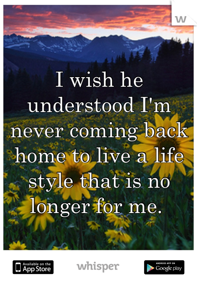 I wish he understood I'm never coming back home to live a life style that is no longer for me.