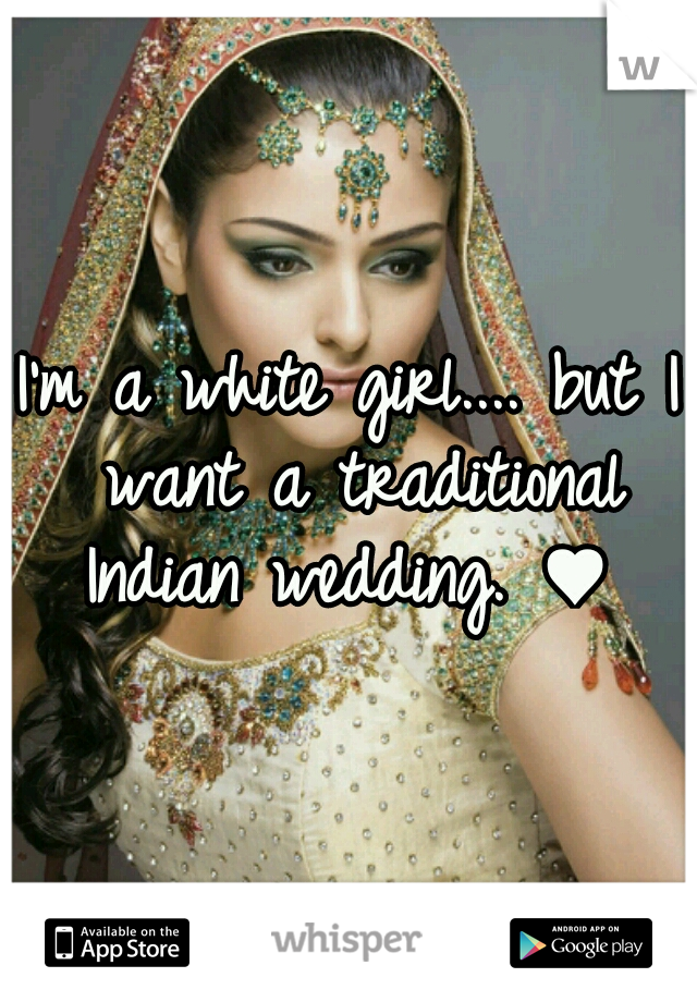 I'm a white girl.... but I want a traditional Indian wedding. ♥