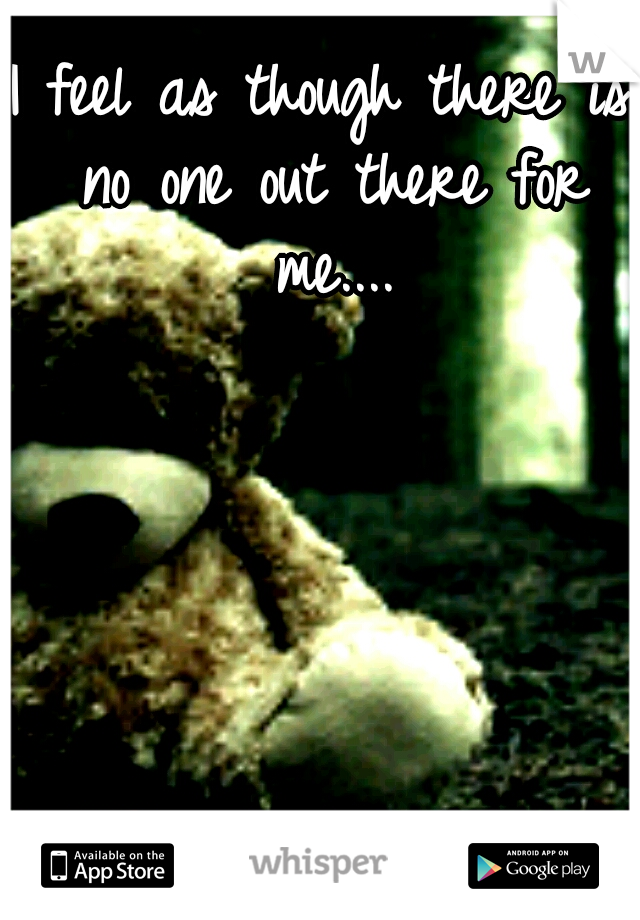 I feel as though there is no one out there for me....