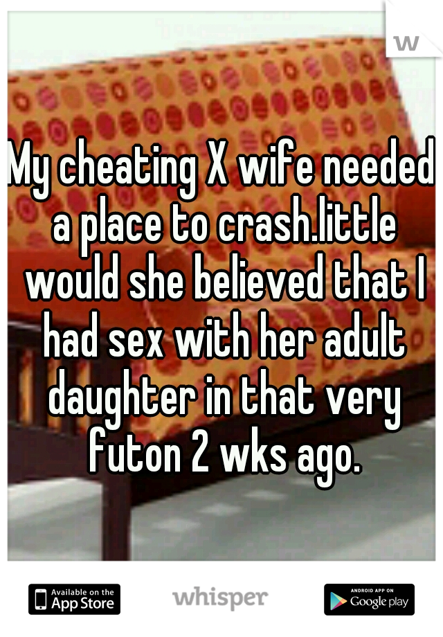 My cheating X wife needed a place to crash.little would she believed that I had sex with her adult daughter in that very futon 2 wks ago.