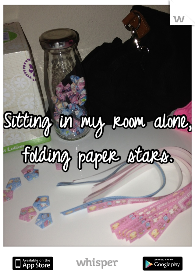 Sitting in my room alone, folding paper stars.