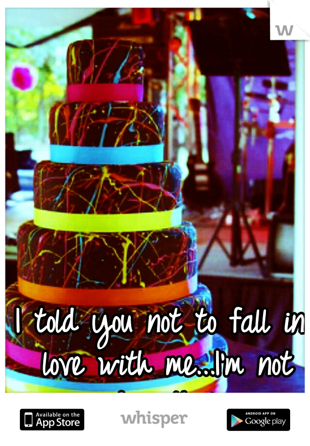I told you not to fall in love with me...I'm not good with love.