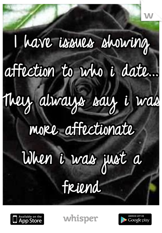 I have issues showing affection to who i date...  They always say i was more affectionate  When i was just a friend