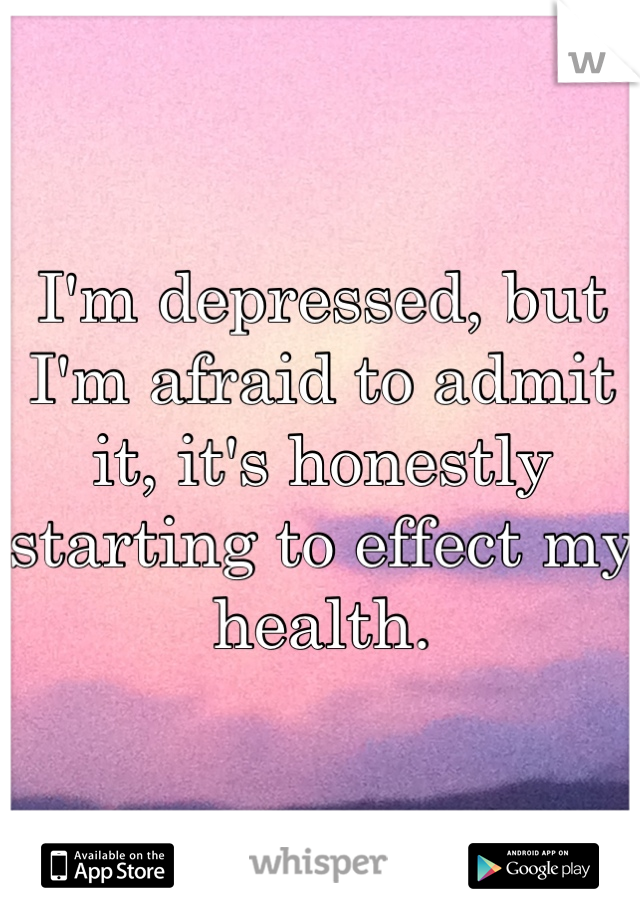 I'm depressed, but I'm afraid to admit it, it's honestly starting to effect my health.