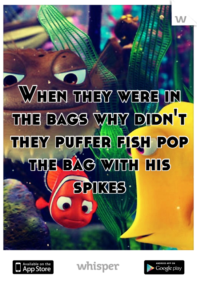 When they were in the bags why didn't they puffer fish pop the bag with his spikes