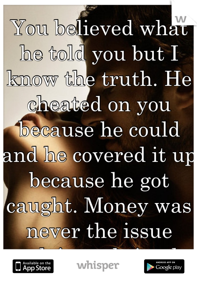 You believed what he told you but I know the truth. He cheated on you because he could and he covered it up because he got caught. Money was never the issue ...plain and simple