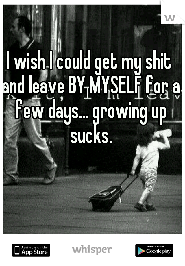 I wish I could get my shit and leave BY MYSELF for a few days... growing up sucks.