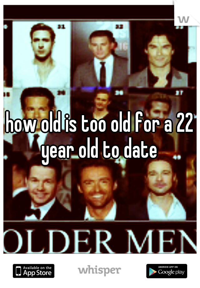 how old is too old for a 22 year old to date