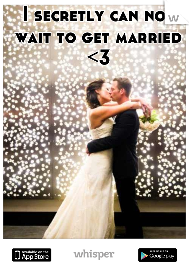 I secretly can not wait to get married <3