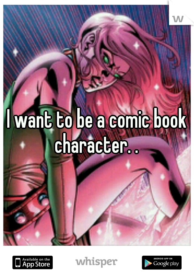 I want to be a comic book character. .